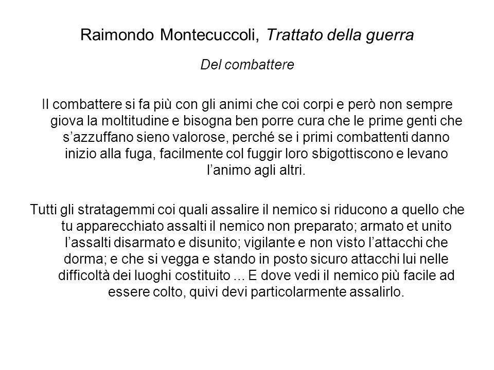 Raimondo Montecuccoli, Trattato della guerra Del combattere Il combattere si fa più con gli animi che coi corpi e però non sempre giova la moltitudine