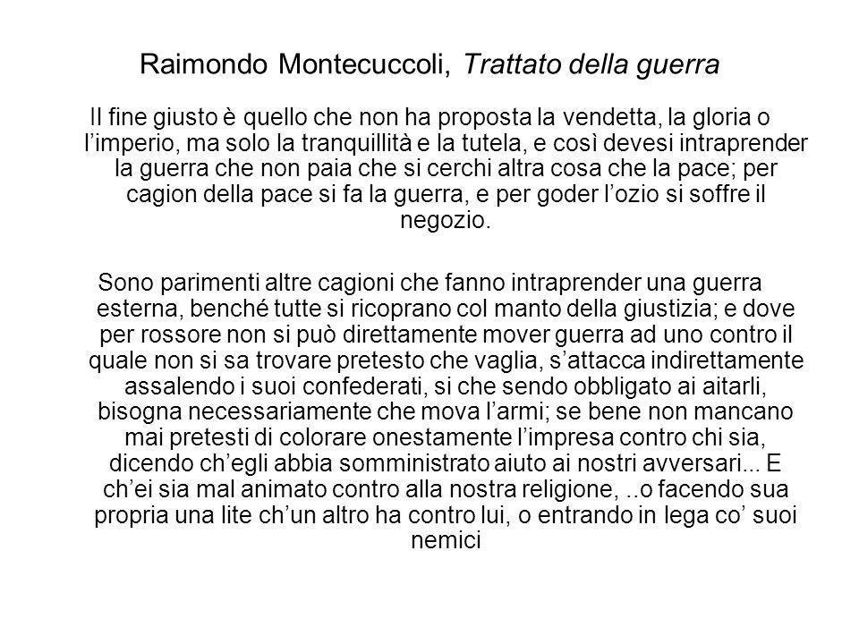 Raimondo Montecuccoli, Trattato della guerra Il fine giusto è quello che non ha proposta la vendetta, la gloria o limperio, ma solo la tranquillità e la tutela, e così devesi intraprender la guerra che non paia che si cerchi altra cosa che la pace; per cagion della pace si fa la guerra, e per goder lozio si soffre il negozio.
