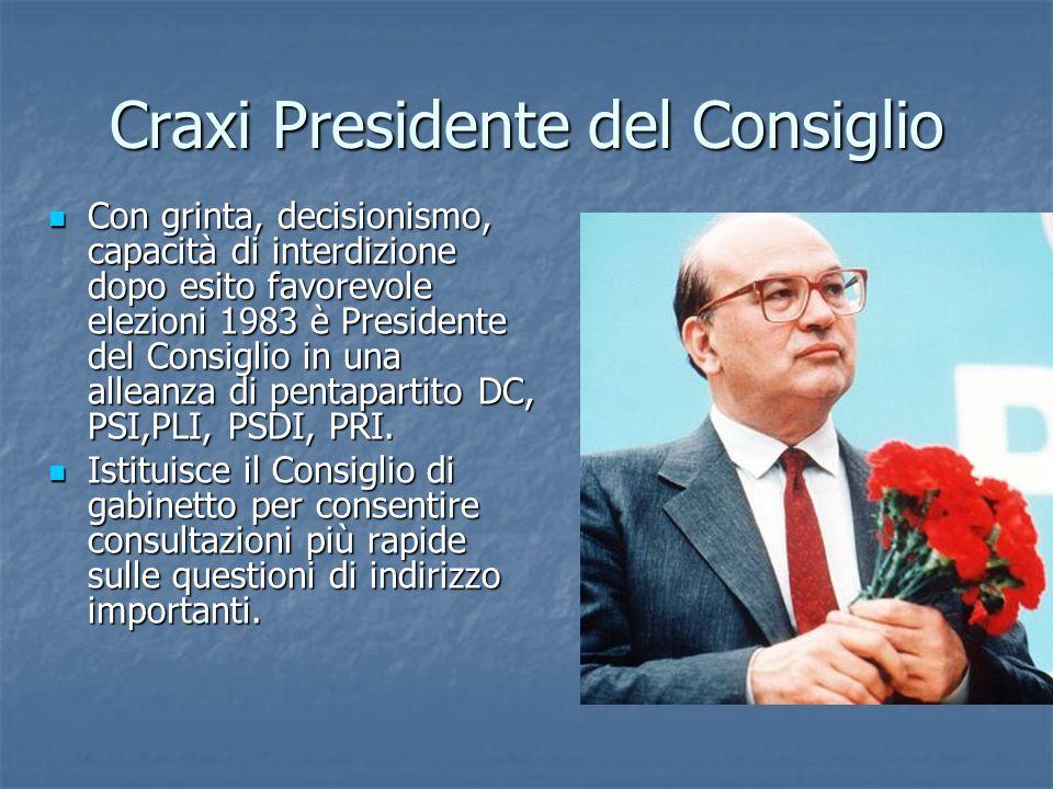 Craxi Presidente del Consiglio Con grinta, decisionismo, capacità di interdizione dopo esito favorevole elezioni 1983 è Presidente del Consiglio in un