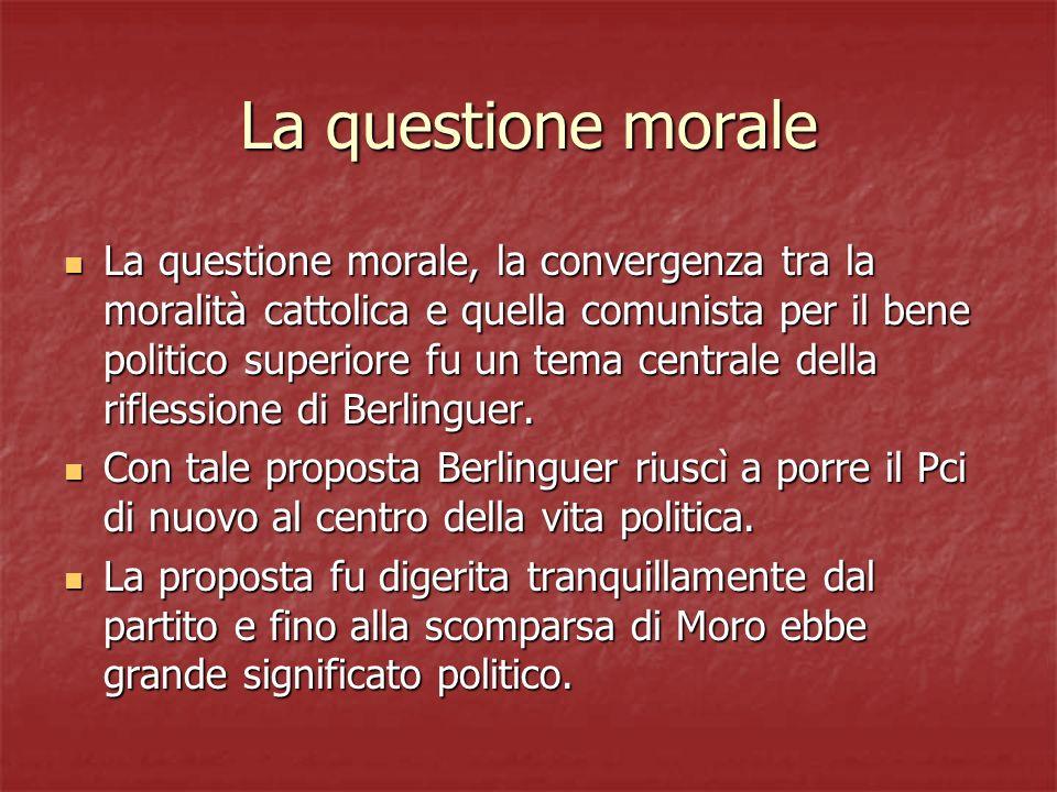 La questione morale La questione morale, la convergenza tra la moralità cattolica e quella comunista per il bene politico superiore fu un tema central