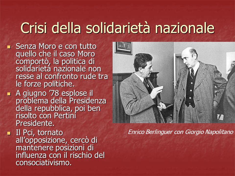 Crisi della solidarietà nazionale Senza Moro e con tutto quello che il caso Moro comportò, la politica di solidarietà nazionale non resse al confronto