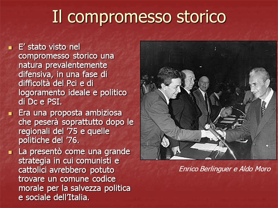 Il compromesso storico E stato visto nel compromesso storico una natura prevalentemente difensiva, in una fase di difficoltà del Pci e di logoramento