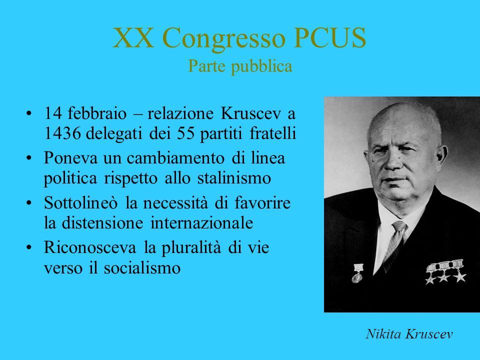 XX Congresso PCUS Parte pubblica 14 febbraio – relazione Kruscev a 1436 delegati dei 55 partiti fratelli Poneva un cambiamento di linea politica rispe