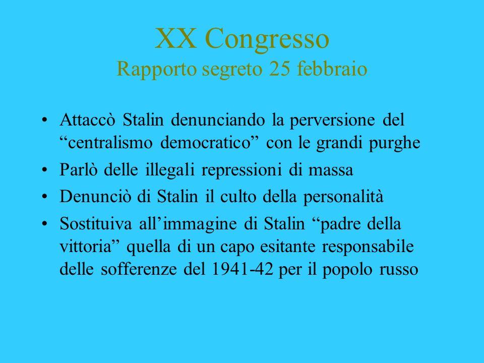 XX Congresso Rapporto segreto 25 febbraio Attaccò Stalin denunciando la perversione del centralismo democratico con le grandi purghe Parlò delle illeg