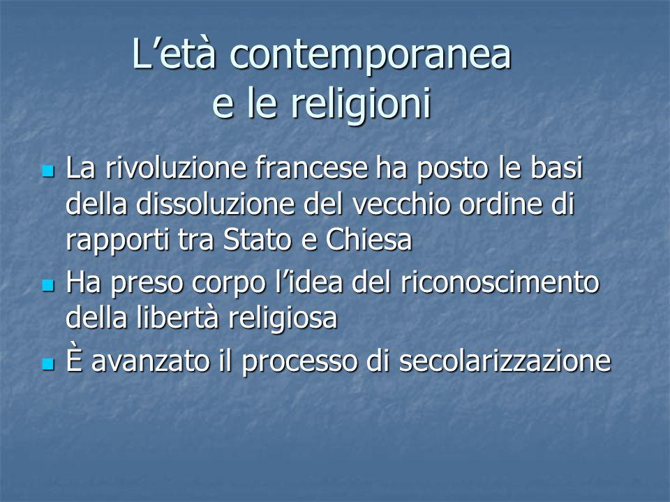 Letà contemporanea e le religioni La rivoluzione francese ha posto le basi della dissoluzione del vecchio ordine di rapporti tra Stato e Chiesa La riv