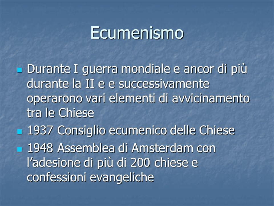 Ecumenismo Durante I guerra mondiale e ancor di più durante la II e e successivamente operarono vari elementi di avvicinamento tra le Chiese Durante I