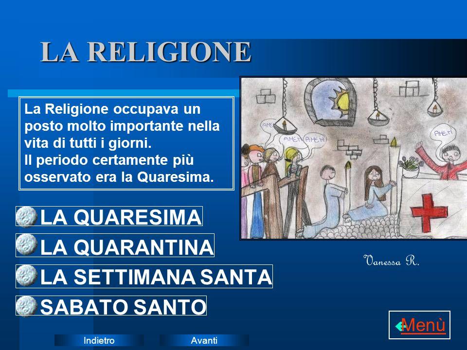 AvantiIndietro LA RELIGIONE LA QUARESIMA LA QUARANTINA LA SETTIMANA SANTA SABATO SANTO La Religione occupava un posto molto importante nella vita di tutti i giorni.