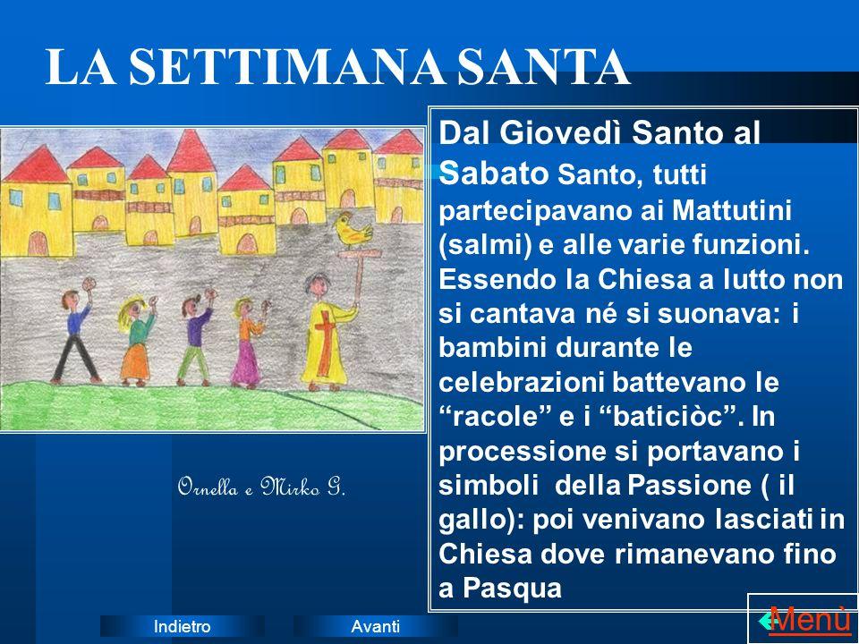 AvantiIndietro LA SETTIMANA SANTA Dal Giovedì Santo al Sabato Santo, tutti partecipavano ai Mattutini (salmi) e alle varie funzioni. Essendo la Chiesa
