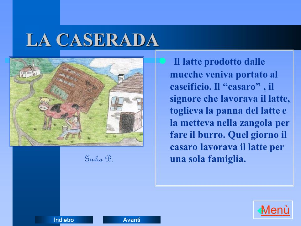 AvantiIndietro LA CASERADA Il latte prodotto dalle mucche veniva portato al caseificio. Il casaro, il signore che lavorava il latte, toglieva la panna