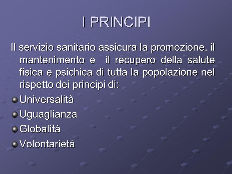 I PRINCIPI Il servizio sanitario assicura la promozione, il mantenimento e il recupero della salute fisica e psichica di tutta la popolazione nel risp