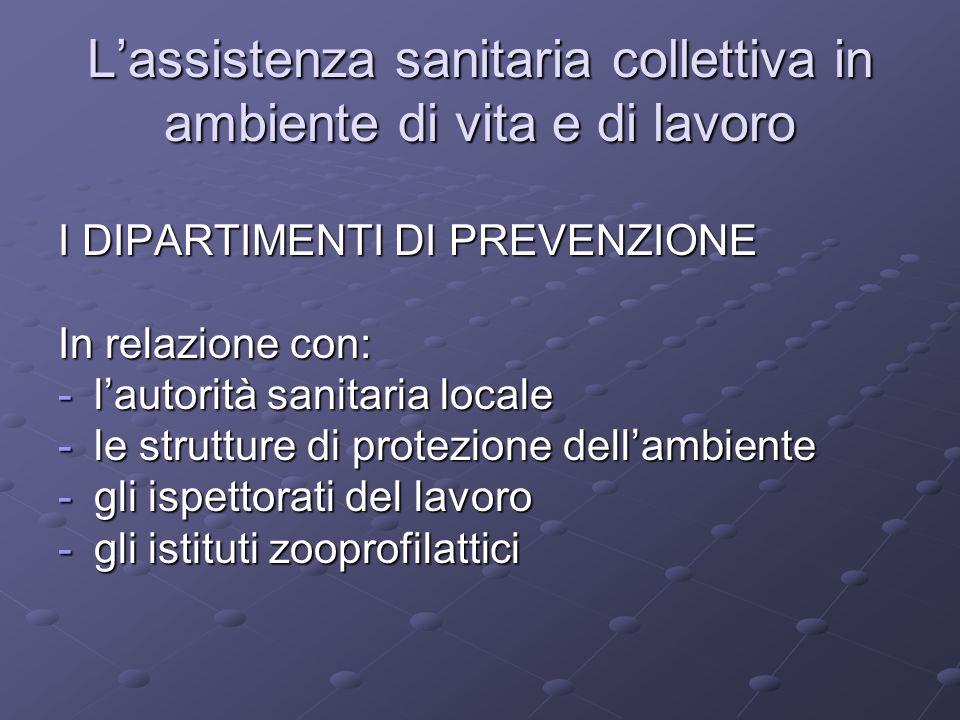 I DIPARTIMENTI DI PREVENZIONE In relazione con: -lautorità sanitaria locale -le strutture di protezione dellambiente -gli ispettorati del lavoro -gli