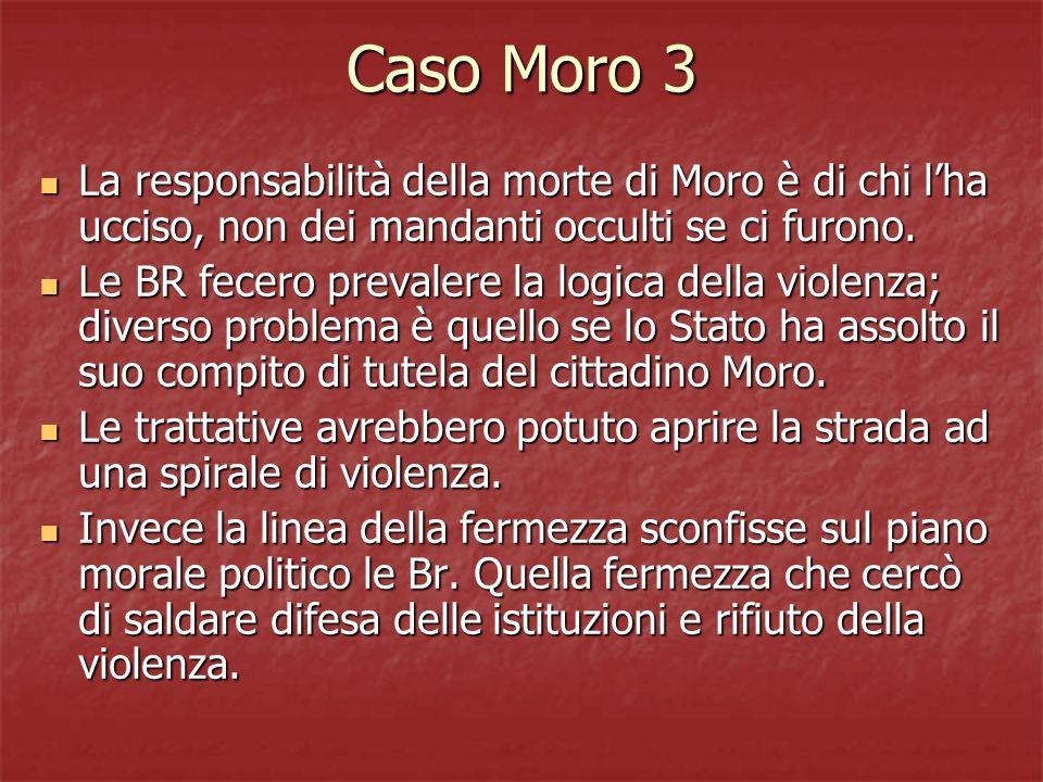 Caso Moro 3 La responsabilità della morte di Moro è di chi lha ucciso, non dei mandanti occulti se ci furono. La responsabilità della morte di Moro è