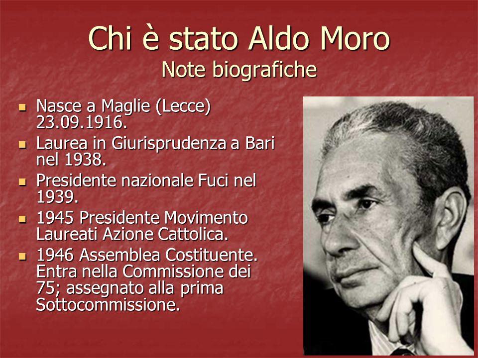 Chi è stato Aldo Moro Note biografiche Nasce a Maglie (Lecce) 23.09.1916. Nasce a Maglie (Lecce) 23.09.1916. Laurea in Giurisprudenza a Bari nel 1938.
