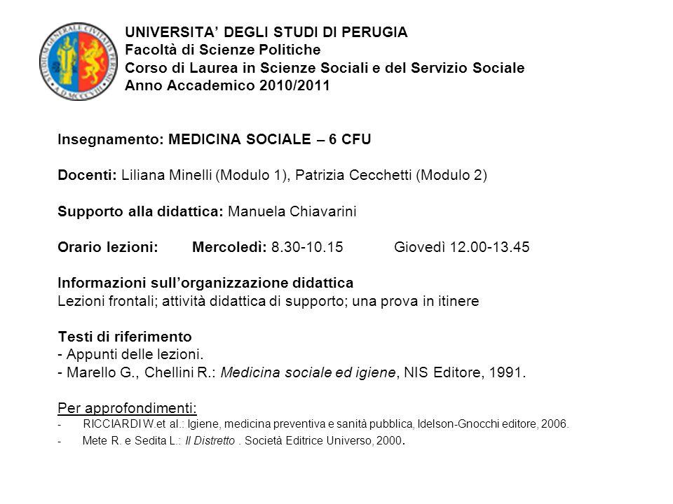 UNIVERSITA DEGLI STUDI DI PERUGIA Facoltà di Scienze Politiche Corso di Laurea in Scienze Sociali e del Servizio Sociale Anno Accademico 2010/2011 Insegnamento: MEDICINA SOCIALE – 6 CFU Docenti: Liliana Minelli (Modulo 1), Patrizia Cecchetti (Modulo 2) Supporto alla didattica: Manuela Chiavarini Orario lezioni: Mercoledì: 8.30-10.15 Giovedì 12.00-13.45 Informazioni sullorganizzazione didattica Lezioni frontali; attività didattica di supporto; una prova in itinere Testi di riferimento - Appunti delle lezioni.