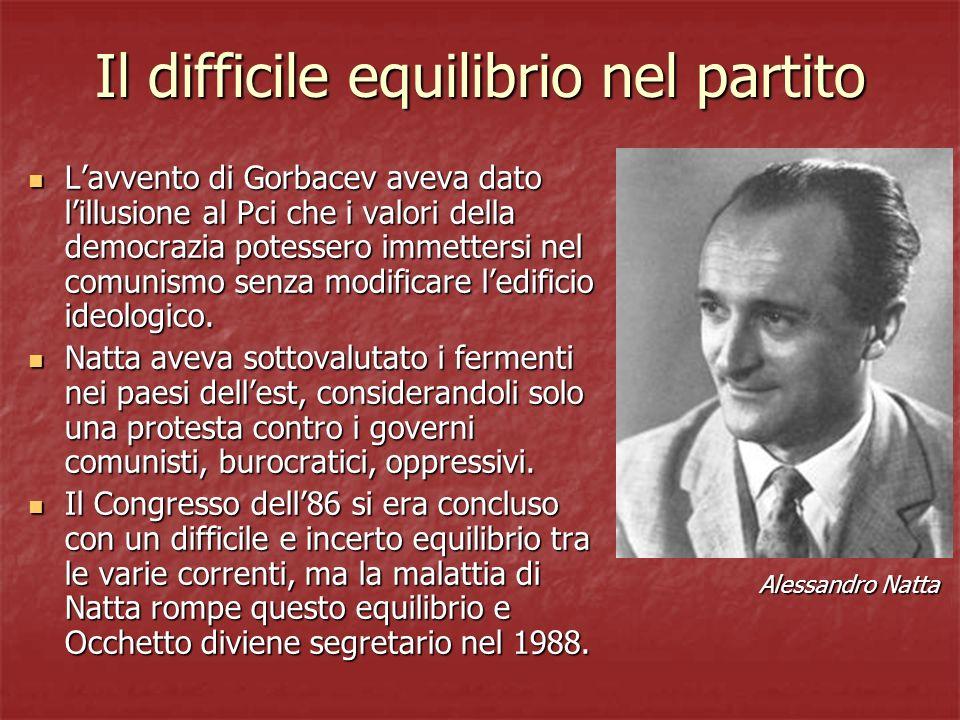 Il difficile equilibrio nel partito Lavvento di Gorbacev aveva dato lillusione al Pci che i valori della democrazia potessero immettersi nel comunismo senza modificare ledificio ideologico.