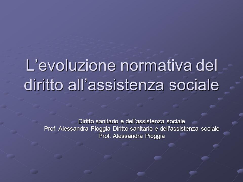 Levoluzione normativa del diritto allassistenza sociale Diritto sanitario e dellassistenza sociale Prof. Alessandra Pioggia Diritto sanitario e dellas
