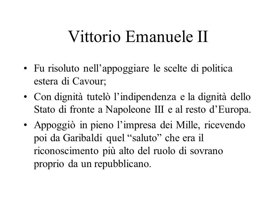 Vittorio Emanuele II Fu risoluto nellappoggiare le scelte di politica estera di Cavour; Con dignità tutelò lindipendenza e la dignità dello Stato di fronte a Napoleone III e al resto dEuropa.