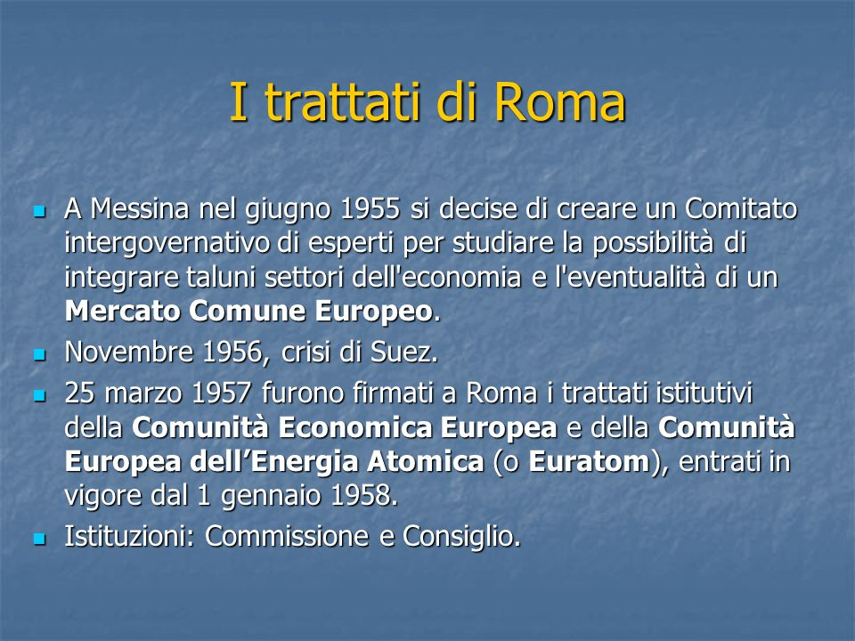 I trattati di Roma A Messina nel giugno 1955 si decise di creare un Comitato intergovernativo di esperti per studiare la possibilità di integrare talu