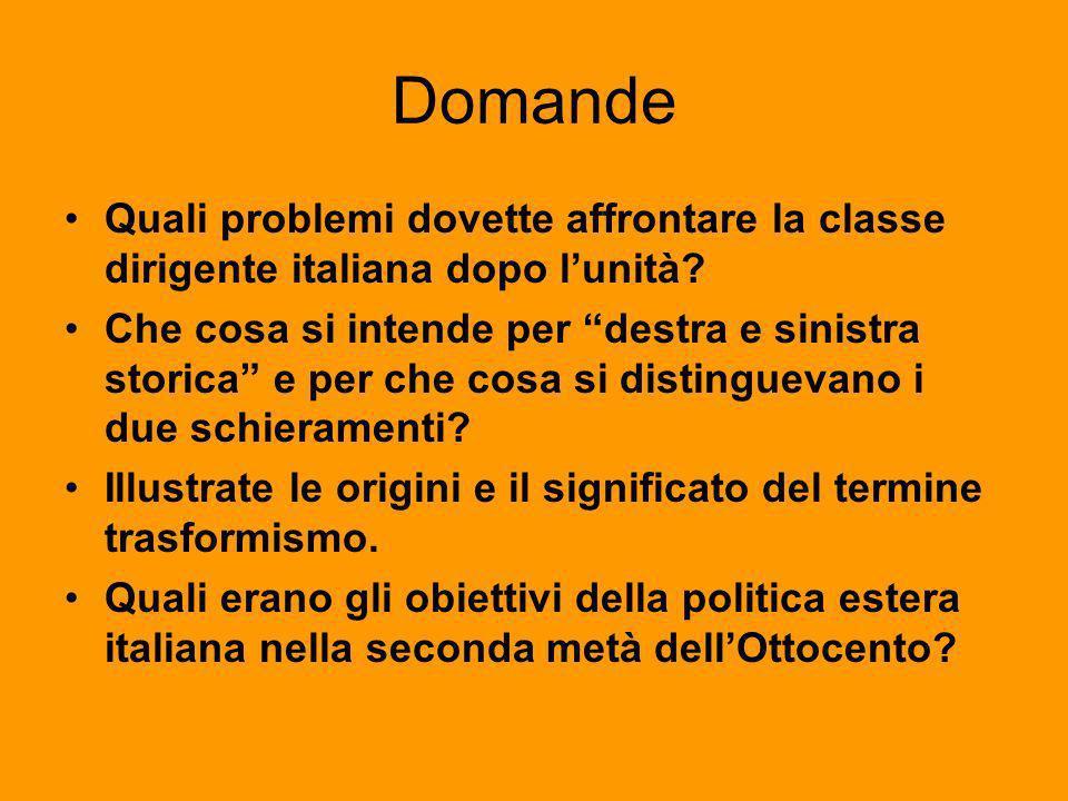 Domande Quali problemi dovette affrontare la classe dirigente italiana dopo lunità? Che cosa si intende per destra e sinistra storica e per che cosa s