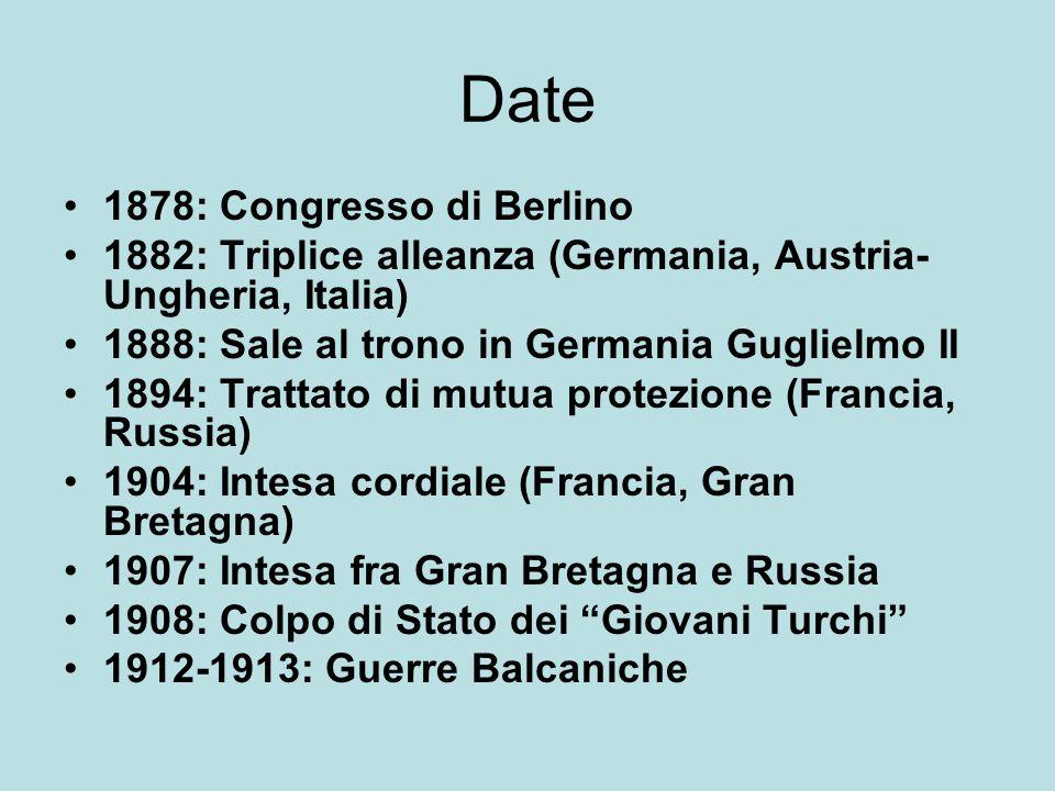 Date 1878: Congresso di Berlino 1882: Triplice alleanza (Germania, Austria- Ungheria, Italia) 1888: Sale al trono in Germania Guglielmo II 1894: Tratt