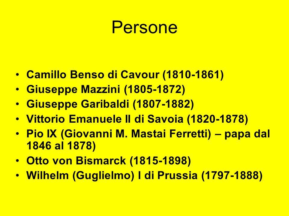 Persone Camillo Benso di Cavour (1810-1861) Giuseppe Mazzini (1805-1872) Giuseppe Garibaldi (1807-1882) Vittorio Emanuele II di Savoia (1820-1878) Pio