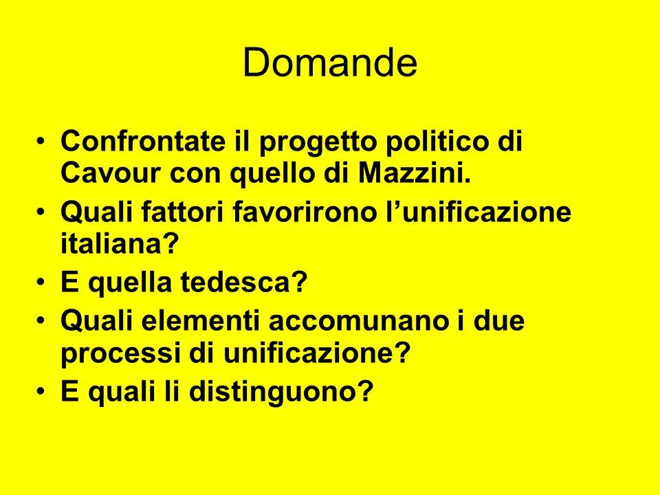 Domande Confrontate il progetto politico di Cavour con quello di Mazzini. Quali fattori favorirono lunificazione italiana? E quella tedesca? Quali ele