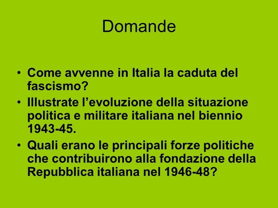 Domande Come avvenne in Italia la caduta del fascismo? Illustrate levoluzione della situazione politica e militare italiana nel biennio 1943-45. Quali