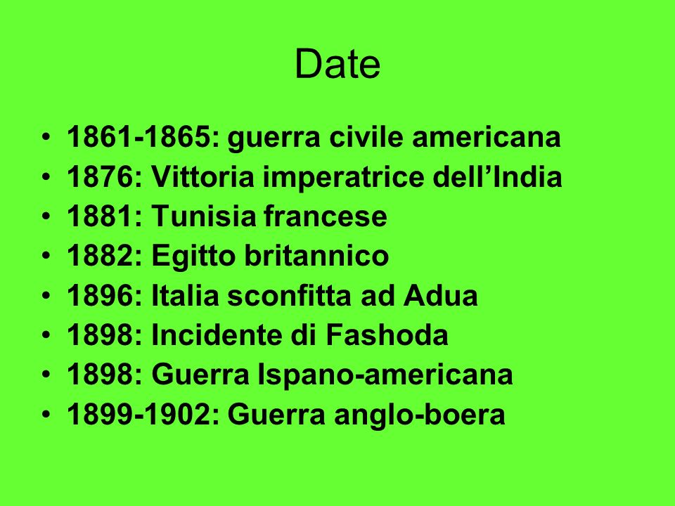 Date 1861-1865: guerra civile americana 1876: Vittoria imperatrice dellIndia 1881: Tunisia francese 1882: Egitto britannico 1896: Italia sconfitta ad