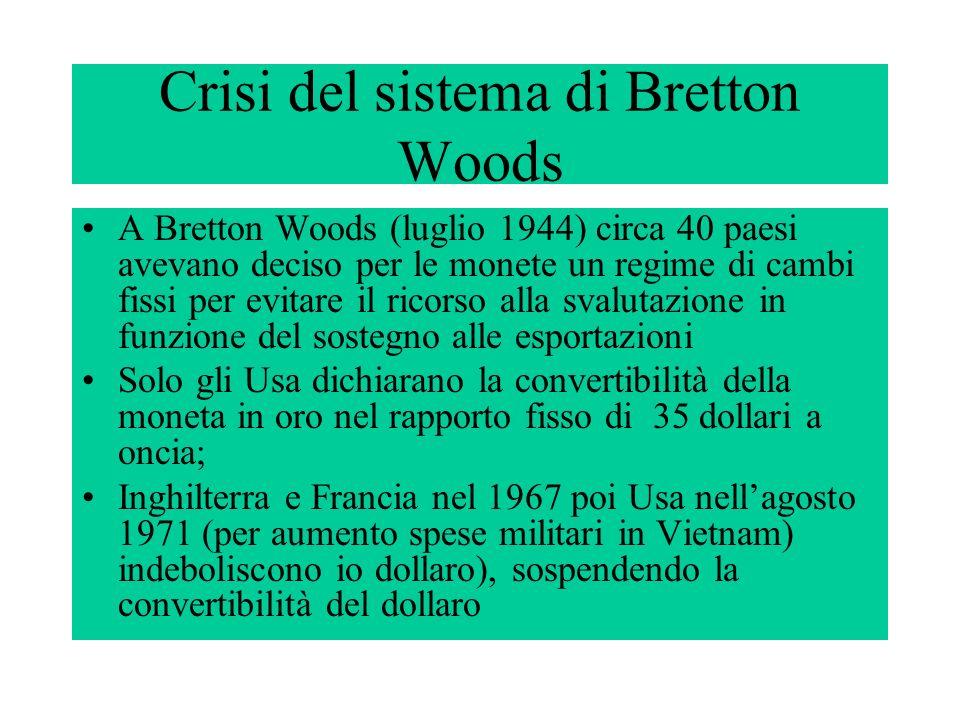 Crisi del sistema di Bretton Woods A Bretton Woods (luglio 1944) circa 40 paesi avevano deciso per le monete un regime di cambi fissi per evitare il r