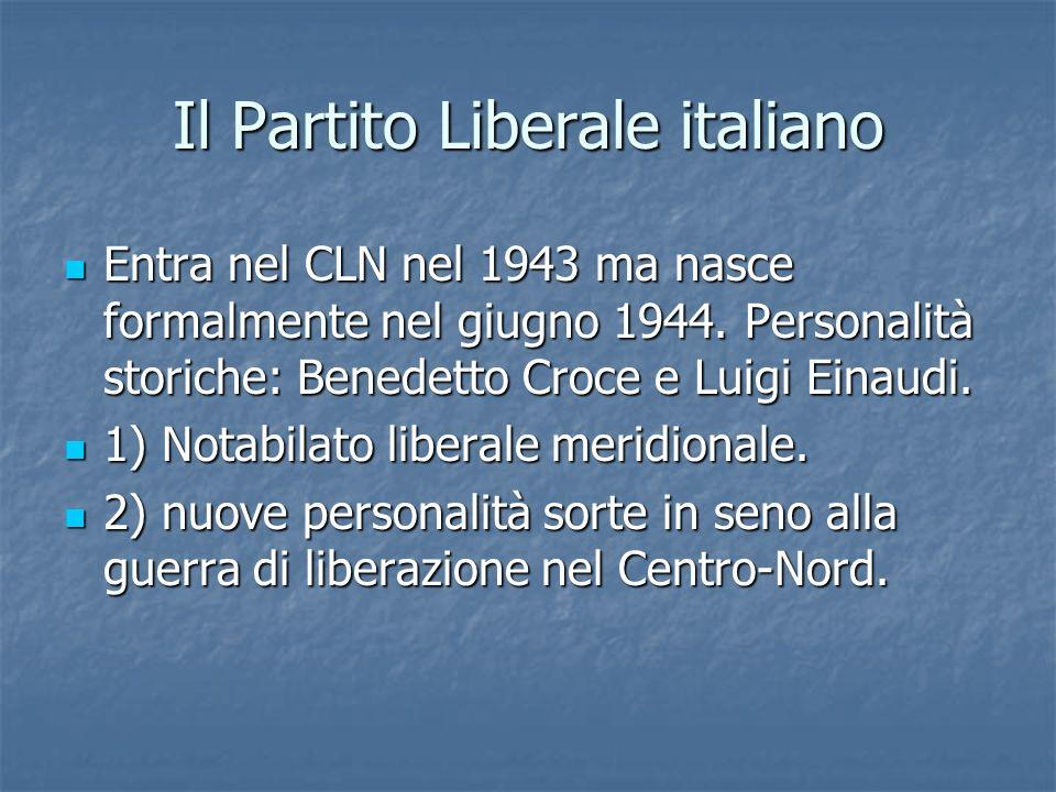 Il Partito Liberale italiano Entra nel CLN nel 1943 ma nasce formalmente nel giugno 1944. Personalità storiche: Benedetto Croce e Luigi Einaudi. Entra