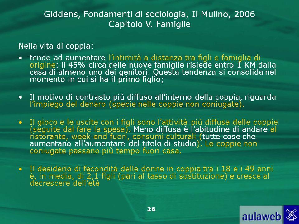 Giddens, Fondamenti di sociologia, Il Mulino, 2006 Capitolo V. Famiglie 26 Nella vita di coppia: tende ad aumentare lintimità a distanza tra figli e f