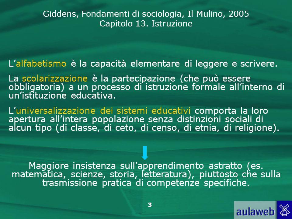 Giddens, Fondamenti di sociologia, Il Mulino, 2005 Capitolo 13. Istruzione 3 Lalfabetismo è la capacità elementare di leggere e scrivere. La scolarizz