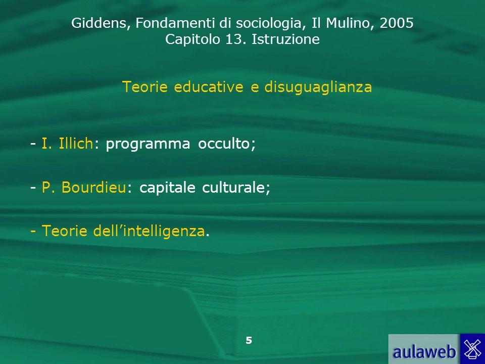 Giddens, Fondamenti di sociologia, Il Mulino, 2005 Capitolo 13. Istruzione 5 Teorie educative e disuguaglianza - I. Illich: programma occulto; - P. Bo