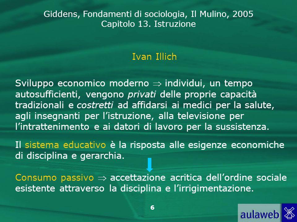 Giddens, Fondamenti di sociologia, Il Mulino, 2005 Capitolo 13. Istruzione 6 Ivan Illich Sviluppo economico moderno individui, un tempo autosufficient