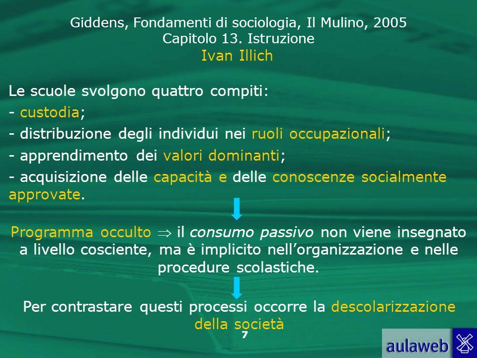 Giddens, Fondamenti di sociologia, Il Mulino, 2005 Capitolo 13. Istruzione 7 Ivan Illich Le scuole svolgono quattro compiti: - custodia; - distribuzio