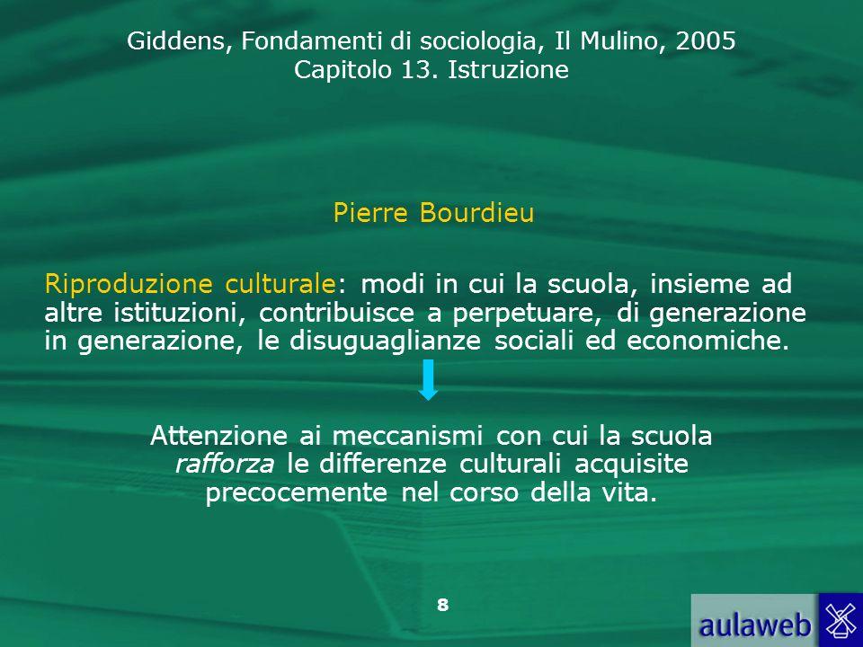 Giddens, Fondamenti di sociologia, Il Mulino, 2005 Capitolo 13. Istruzione 8 Pierre Bourdieu Riproduzione culturale: modi in cui la scuola, insieme ad
