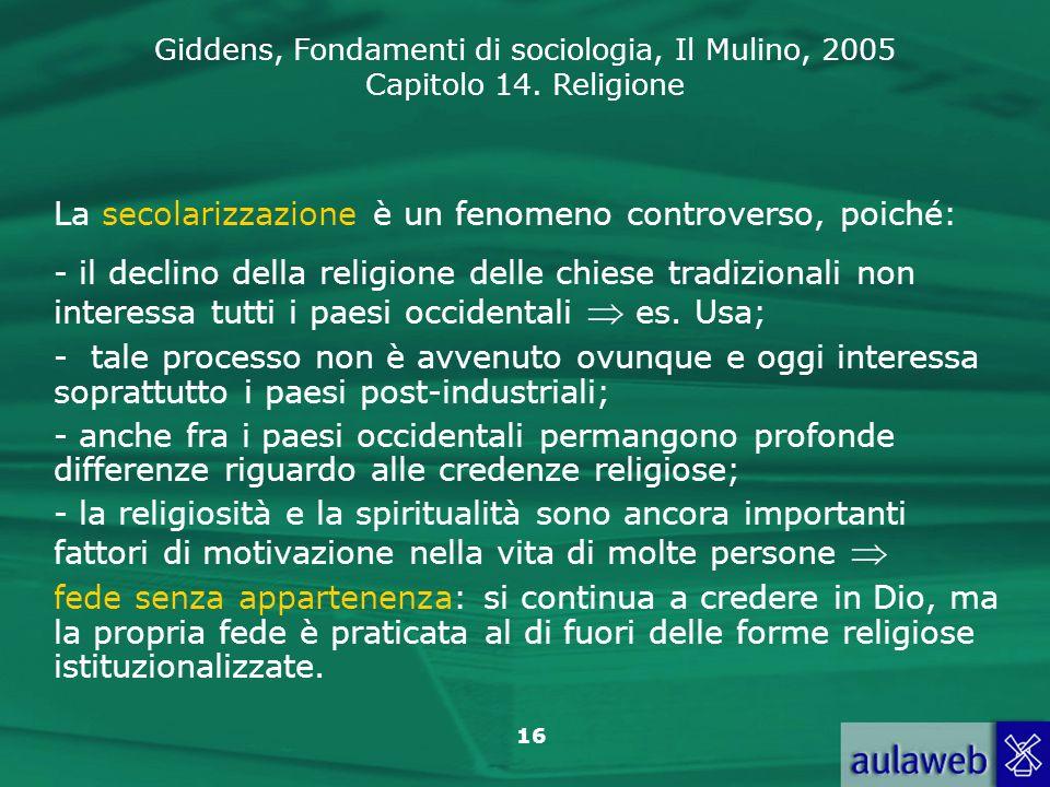 Giddens, Fondamenti di sociologia, Il Mulino, 2005 Capitolo 14. Religione 16 La secolarizzazione è un fenomeno controverso, poiché: - il declino della