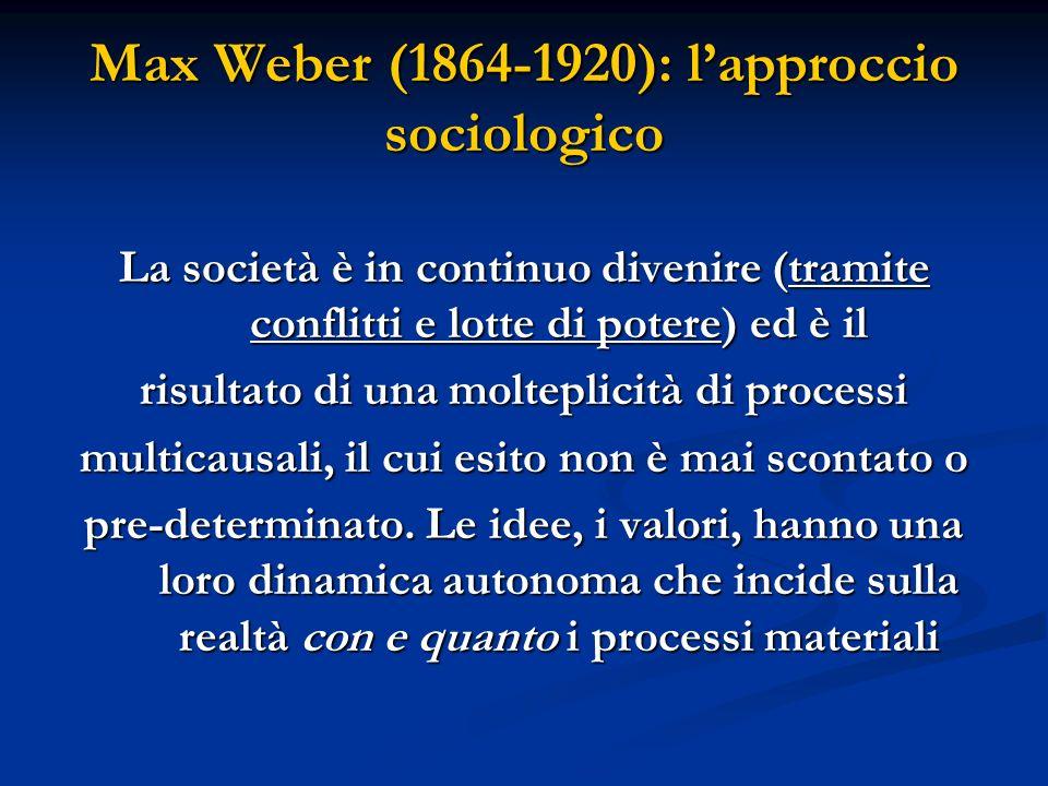 Max Weber (1864-1920): lapproccio sociologico La società è in continuo divenire (tramite conflitti e lotte di potere) ed è il risultato di una moltepl