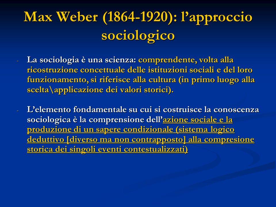 Max Weber (1864-1920): lapproccio sociologico Tipologia dellazione sociale: Tipologia dellazione sociale: a) Razionale rispetto allo scopo (razionalità strumentale o formale) b) Razionale rispetto al valore (razionalità materiale o sostanziale) c) Affettiva d) Tradizionale