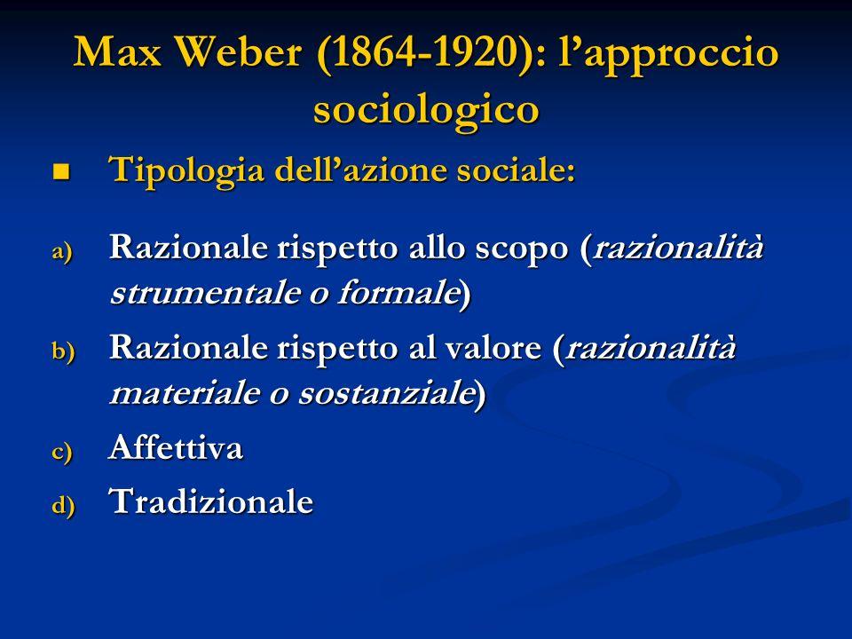 Max Weber (1864-1920): lapproccio sociologico Tipologia dellazione sociale: Tipologia dellazione sociale: a) Razionale rispetto allo scopo (razionalit