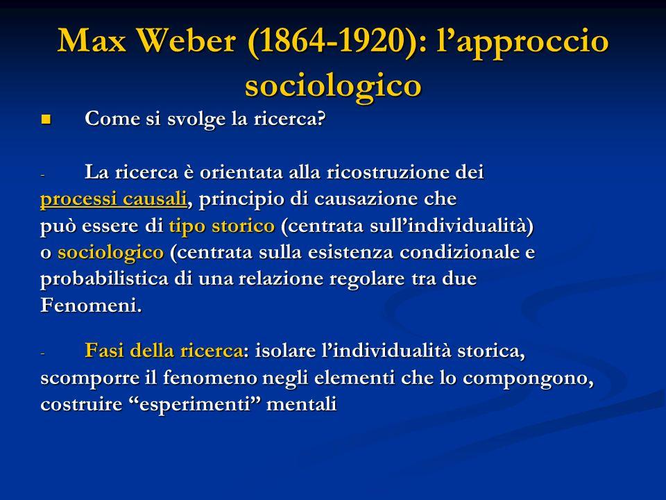 Max Weber (1864-1920): lapproccio sociologico Come si svolge la ricerca? Come si svolge la ricerca? - La ricerca è orientata alla ricostruzione dei pr