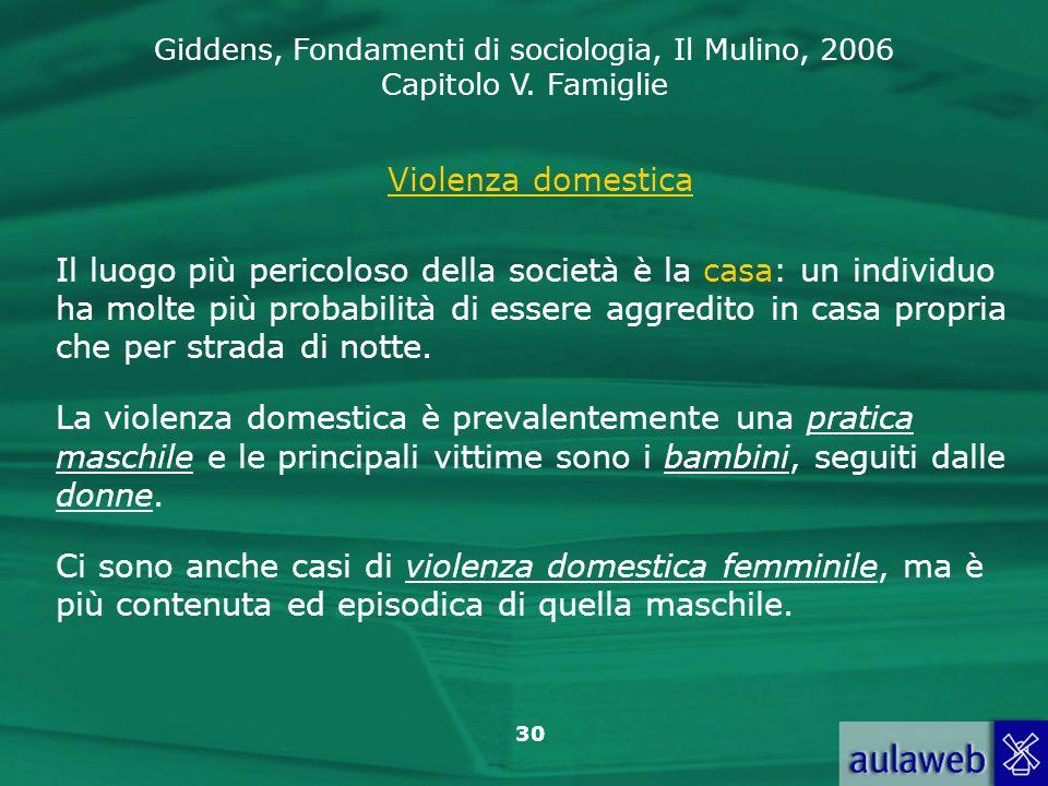 Giddens, Fondamenti di sociologia, Il Mulino, 2006 Capitolo V. Famiglie 30 Violenza domestica Il luogo più pericoloso della società è la casa: un indi