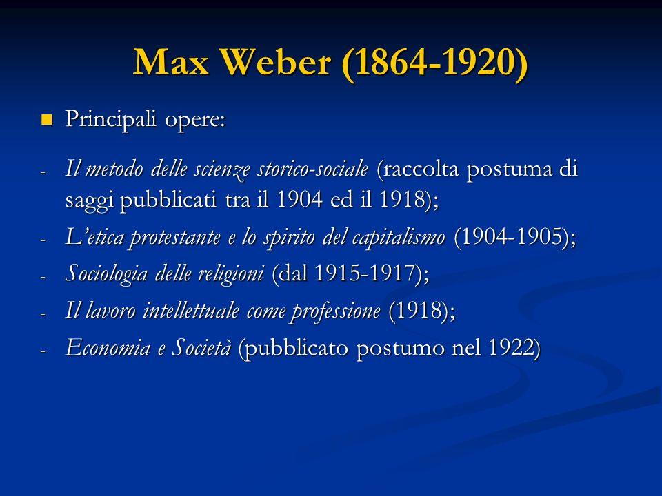 Max Weber (1864-1920) Principali opere: Principali opere: - Il metodo delle scienze storico-sociale (raccolta postuma di saggi pubblicati tra il 1904