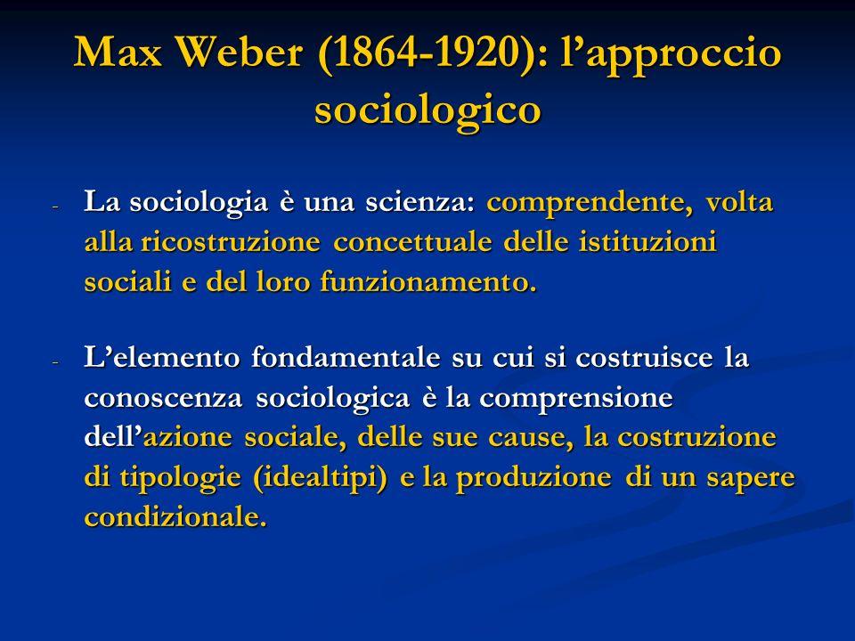 Max Weber (1864-1920): lapproccio sociologico - La sociologia è una scienza: comprendente, volta alla ricostruzione concettuale delle istituzioni soci