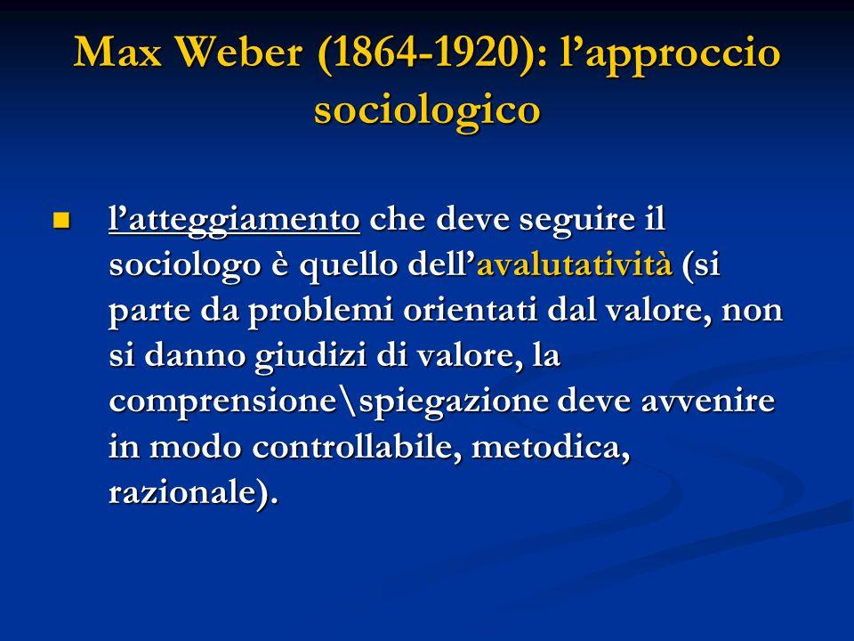 Max Weber (1864-1920): lapproccio sociologico latteggiamento che deve seguire il sociologo è quello dellavalutatività (si parte da problemi orientati