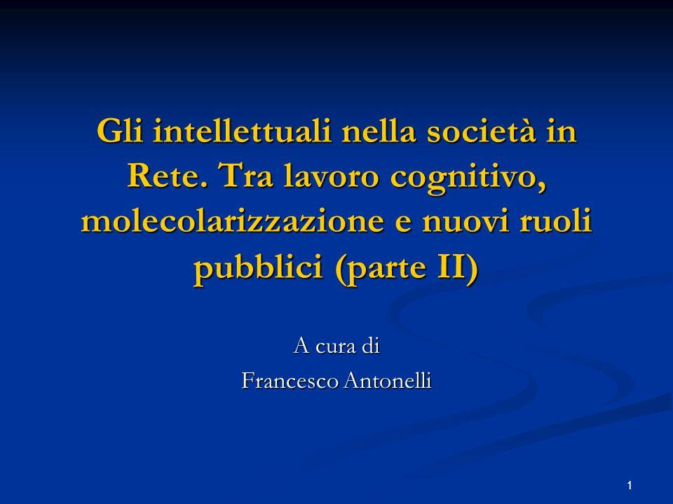 1 Gli intellettuali nella società in Rete. Tra lavoro cognitivo, molecolarizzazione e nuovi ruoli pubblici (parte II) A cura di Francesco Antonelli