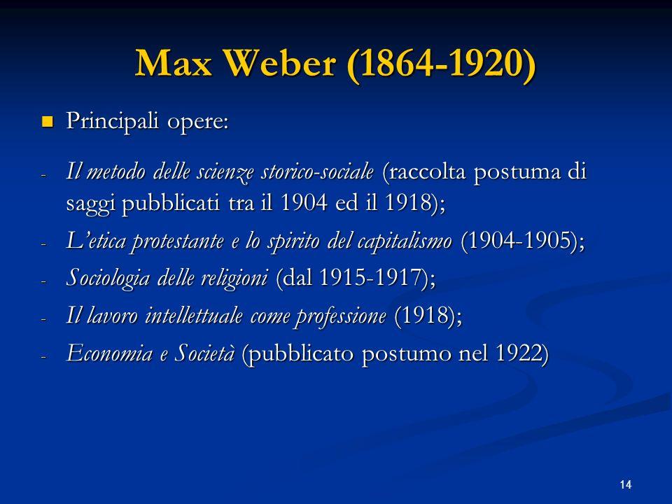 14 Max Weber (1864-1920) Principali opere: Principali opere: - Il metodo delle scienze storico-sociale (raccolta postuma di saggi pubblicati tra il 19