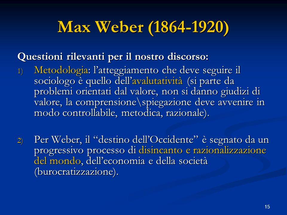 15 Max Weber (1864-1920) Questioni rilevanti per il nostro discorso: 1) Metodologia: latteggiamento che deve seguire il sociologo è quello dellavaluta
