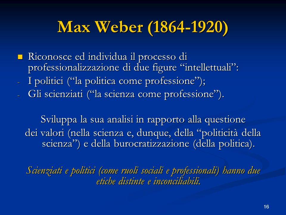 16 Max Weber (1864-1920) Riconosce ed individua il processo di professionalizzazione di due figure intellettuali: Riconosce ed individua il processo d
