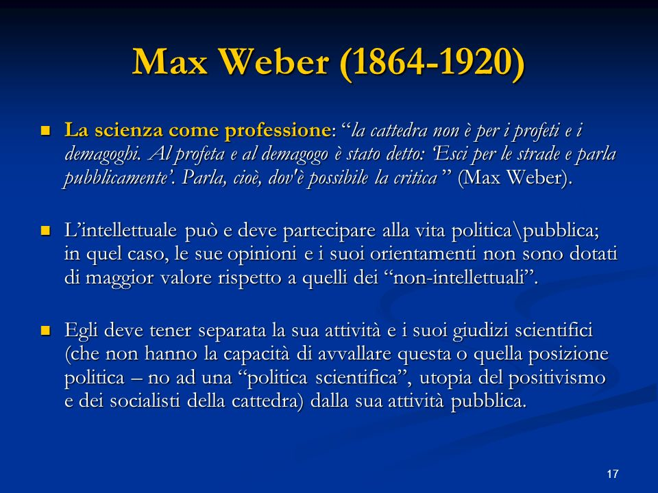 17 Max Weber (1864-1920) La scienza come professione: la cattedra non è per i profeti e i demagoghi. Al profeta e al demagogo è stato detto: Esci per